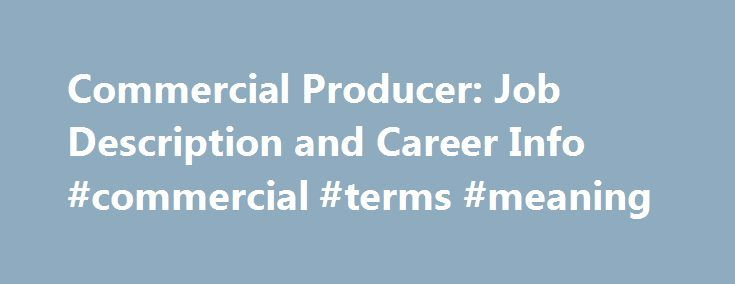 Commercial Producer: Job Description and Career Info #commercial #terms #meaning http://commercial.remmont.com/commercial-producer-job-description-and-career-info-commercial-terms-meaning/  #commercial jobs definition # Commercial Producer: Job Description and Career Info Source: *U.S. Bureau of Labor Statistics Commercial Producer Job Description Commercial producers develop television commercials for advertisers. Commercial producers who work for regional television stations may…