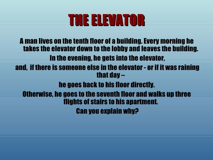 The ELEVATOR Riddle - from slideshare (slide 57 of 62);  Why can the man go straight to his floor on some days, but on others he goes to the seventh floor and walks the rest of the way up the stairs to his 10th floor apartment?    ...Answer:  He is a very short man. He can only reach button 10 in the elevator with an umbrella or with the help of a neighbor...