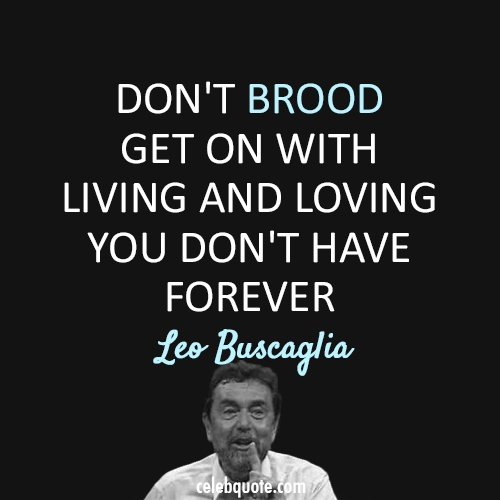 """Don't brood. Get on with living and loving. You don't have forever."" ~ Leo Buscaglia"