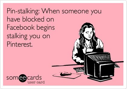 Pin-stalking: When someone you have blocked on Facebook begins stalking you on Pinterest.......probably time to switch meds...or time to replace one of your eight shrinks!!!  Too funny...