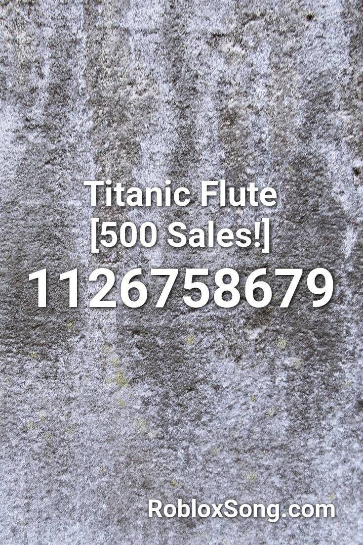 Titanic Flute 500 Sales Roblox Id Roblox Music Codes In 2020