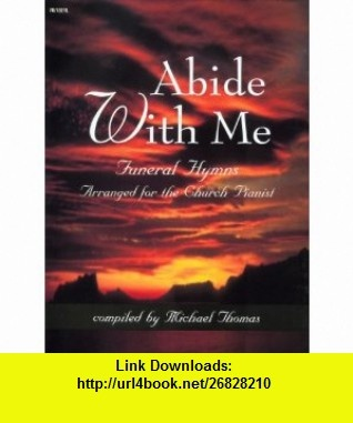 Abide With Me Funeral Hymns Arranged For The Church Pianist (Sacred Piano) Michael Thomas ,   ,  , ASIN: B005OKKZ2O , tutorials , pdf , ebook , torrent , downloads , rapidshare , filesonic , hotfile , megaupload , fileserve