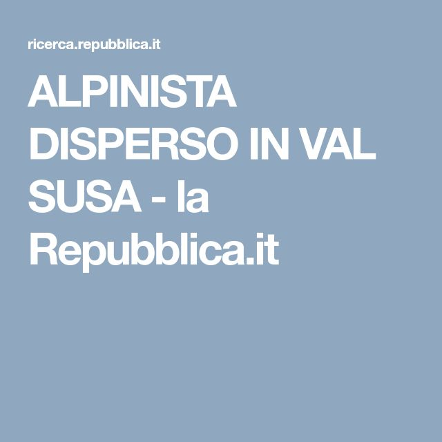 ALPINISTA DISPERSO IN VAL SUSA - la Repubblica.it