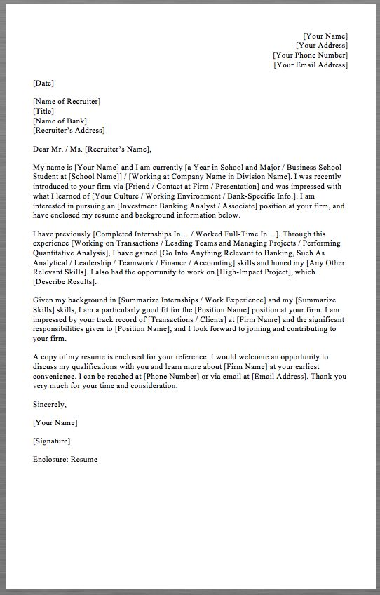 Investment Banking Cover Letter Template [Your Name] [Your Address] [Your Phone Number] [Your Email Address]   [Date]   [Name of Recruiter] [Title] [Name of Bank] [Recruiter's Address]   Dear Mr. / Ms. [Recruiter's Name],   My name is [Your Name] and I am currently [a Year in...