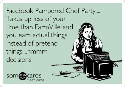 Facebook Pampered Chef Party.... Takes up less of your time than FarmVille and you earn actual things instead of pretend things....hmmm decisions.