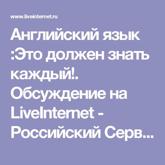 Английский язык :Это должен знать каждый!. Обсуждение на LiveInternet - Российский Сервис Онлайн-Дневников