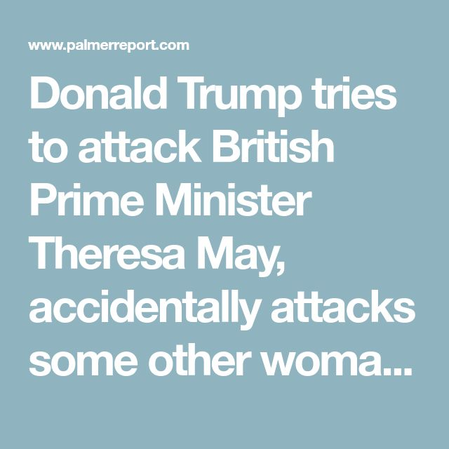 Donald Trump tries to attack British Prime Minister Theresa May, accidentally attacks some other woman instead - Palmer Report