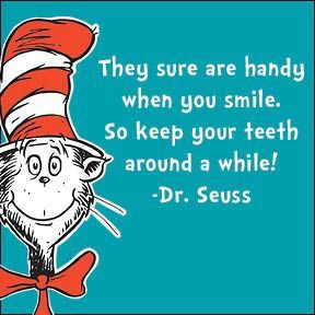 They sure are handy when you smile. So keep your teeth around a while. ~Dr. Seuss