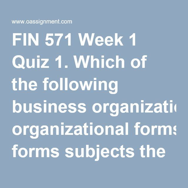 FIN 571 Week 1 Quiz 1. Which of the following business organizational forms subjects the owner(s) to unlimited liability? 2. Which of the following business organizational forms is easiest to raise capital? 3. Which organizational form best enables the owners of the firm to monitor the actions of other owners of the same firm? 4. Which of the following factors or activities can be controlled by the management of the firm? 5. The legal system and market forces impose substantial costs on…