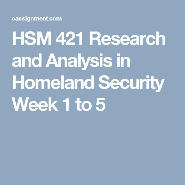 HSM 421 Research and Analysis in Homeland Security Week 1 to 5