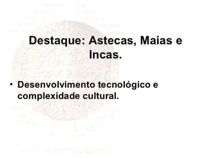 Destaque: Astecas, Maias e Incas. Desenvolvimento tecnológico e complexidade cultural.