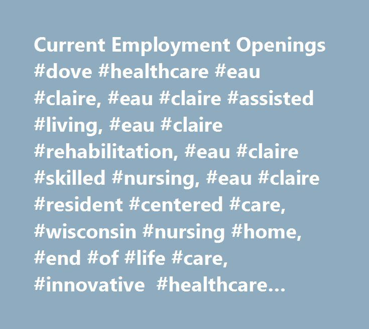 Current Employment Openings #dove #healthcare #eau #claire, #eau #claire #assisted #living, #eau #claire #rehabilitation, #eau #claire #skilled #nursing, #eau #claire #resident #centered #care, #wisconsin #nursing #home, #end #of #life #care, #innovative #healthcare #provider, #short-term #care, #long-term #care, #healthcare #provider, #dove's #nest, #short-term #rehabilitation, #dementia, #behavior #related #care, #wound #care, #transitional #rehabilitation, #care #giver…