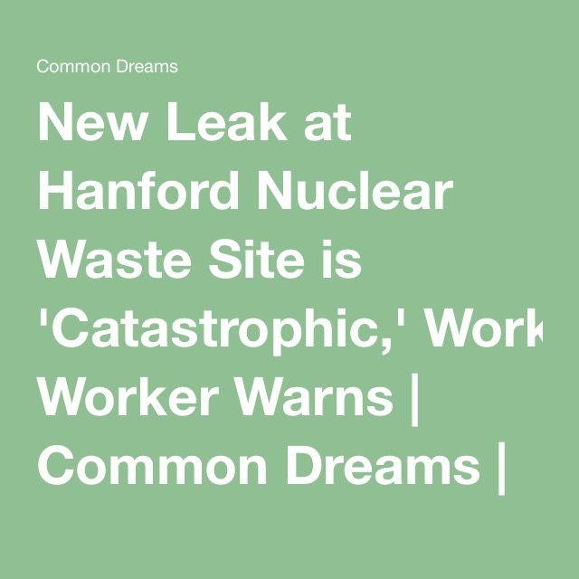 New Leak at Hanford Nuclear Waste Site is 'Catastrophic,' Worker Warns   Common Dreams   Breaking News & Views for the Progressive Community