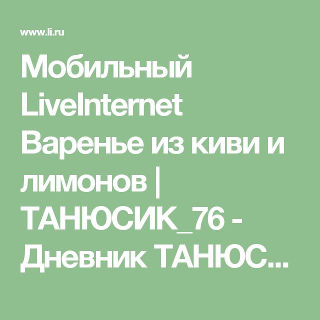 Мобильный LiveInternet Варенье из киви и лимонов  | ТАНЮСИК_76 - Дневник ТАНЮСИК_76 |