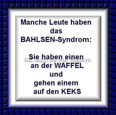 Manche Leute haben das BAHLSEN-Syndrom: Sie haben einen an der WAFFEL und gehen einem auf den KEKS.