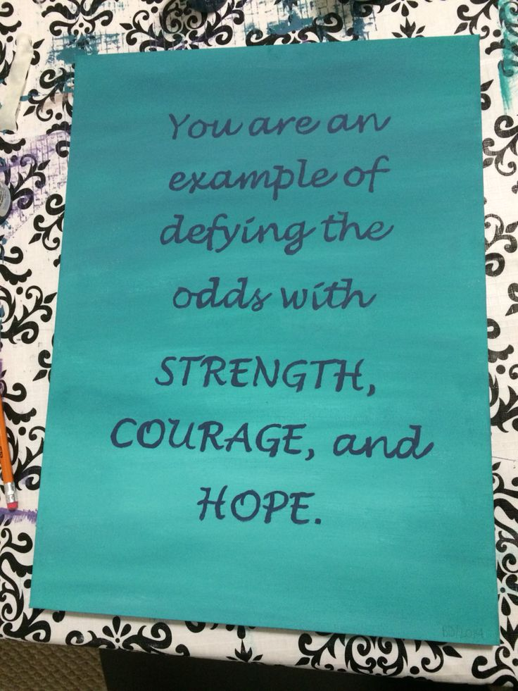 You are an example of defying the odds with strength,  courage,  and hope.