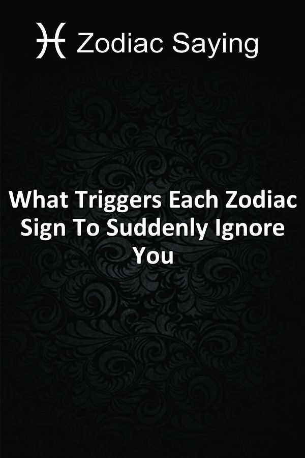 What Triggers Each Zodiac Sign To Suddenly Ignore You