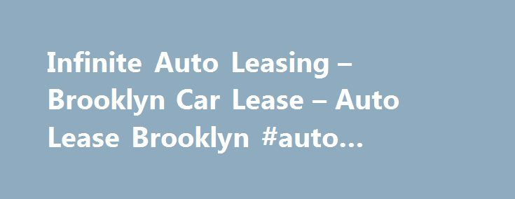Infinite Auto Leasing – Brooklyn Car Lease – Auto Lease Brooklyn #auto #payment #calculator http://india.remmont.com/infinite-auto-leasing-brooklyn-car-lease-auto-lease-brooklyn-auto-payment-calculator/  #auto leasing companies # Infinite Auto Leasing Proudly serving the metro NYC area If you're in the market for a new car you probably have many questions about car leasing and the benefits of leasing vs buying a vehicle. Rest assured, because the auto leasing experts at Infinite Auto Leasing…