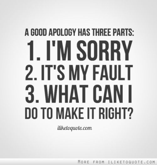 A good apology has three parts: 1. I'm sorry. 2. It's my fault. 3. What can I do to make it right?