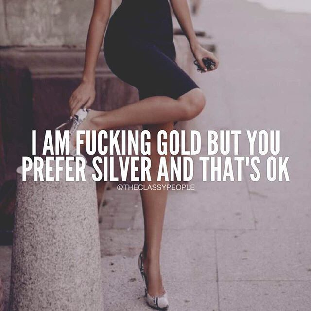 I Am Fucking Gold But You Prefer Silver And That's Ok motivational quotes inspirational quotes about life life quotes and sayings life inspiring quotes life image quotes best life quotes