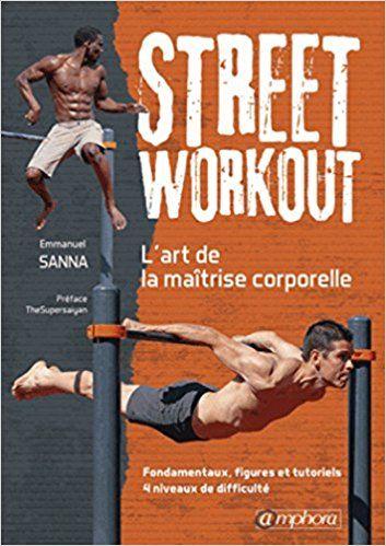 Street Workout - l'Art de la Maitrise Corporelle - Fondamentaux, Figures... - Sanna Emmanuel
