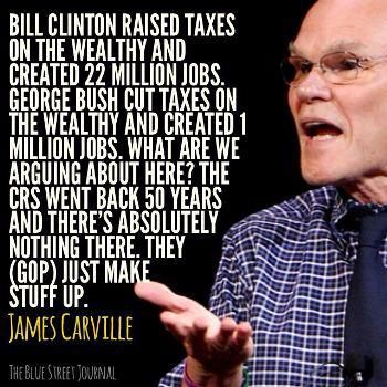 """James Caville quote. """"Bill Clinton raised taxes on the wealthy and created 22 million jobs. George Bush cut taxes on the wealthy and created 1 million jobs. What are we arguing about here?"""