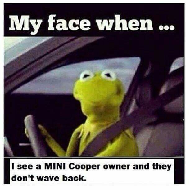 MINI Moments - My face when I see a MINI Cooper owner and they don't wave back.