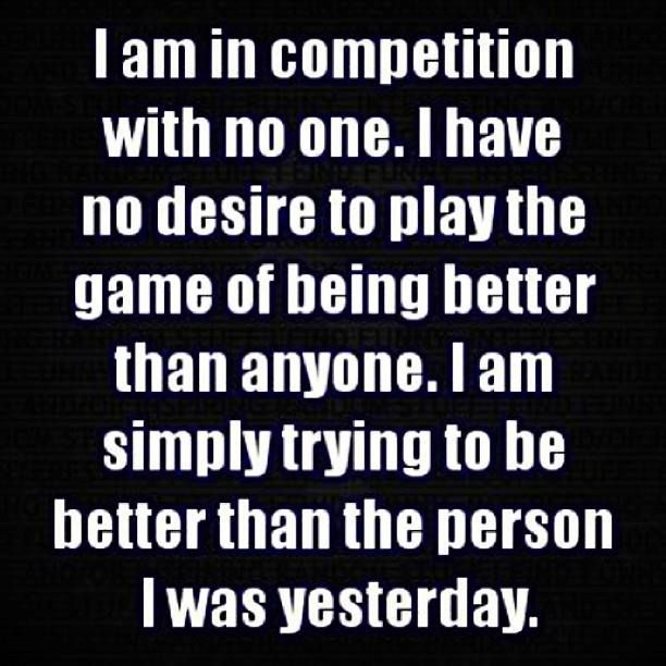 So true... This should be read by everyone! Don't compete with others, compete with yourself to be better each day:)