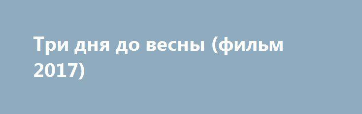 Три дня до весны (фильм 2017) http://kinofak.net/publ/boeviki/tri_dnja_do_vesny_film_2017/3-1-0-5971  Ленинград, февраль 1942 года. У офицера госбезопасности Андреева и молодого врача Марицкой есть всего 72 часа, чтобы предотвратить катастрофу. Жизнь и смерть, любовь и предательство переплетаются в стремительно развивающихся событиях…