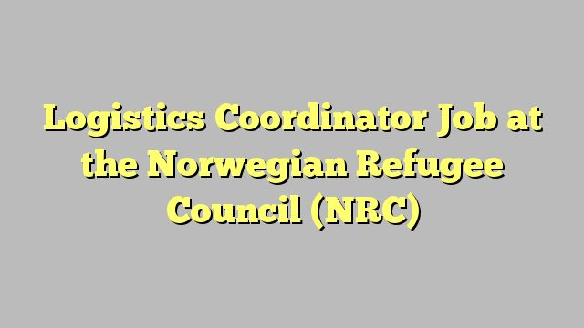 Logistics Coordinator  Job at the Norwegian Refugee Council (NRC)