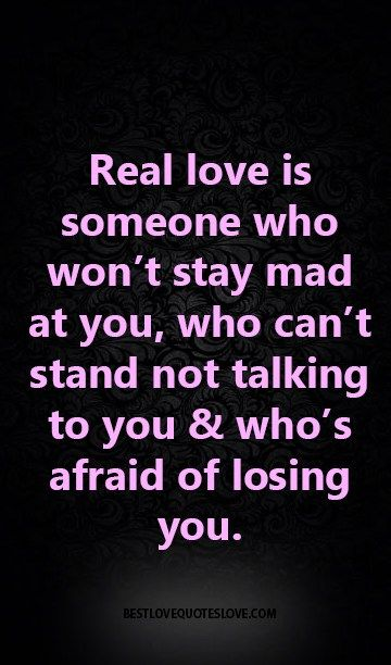Real love is someone who won't stay mad at you, who can't stand not talking to you & who's afraid of losing you.