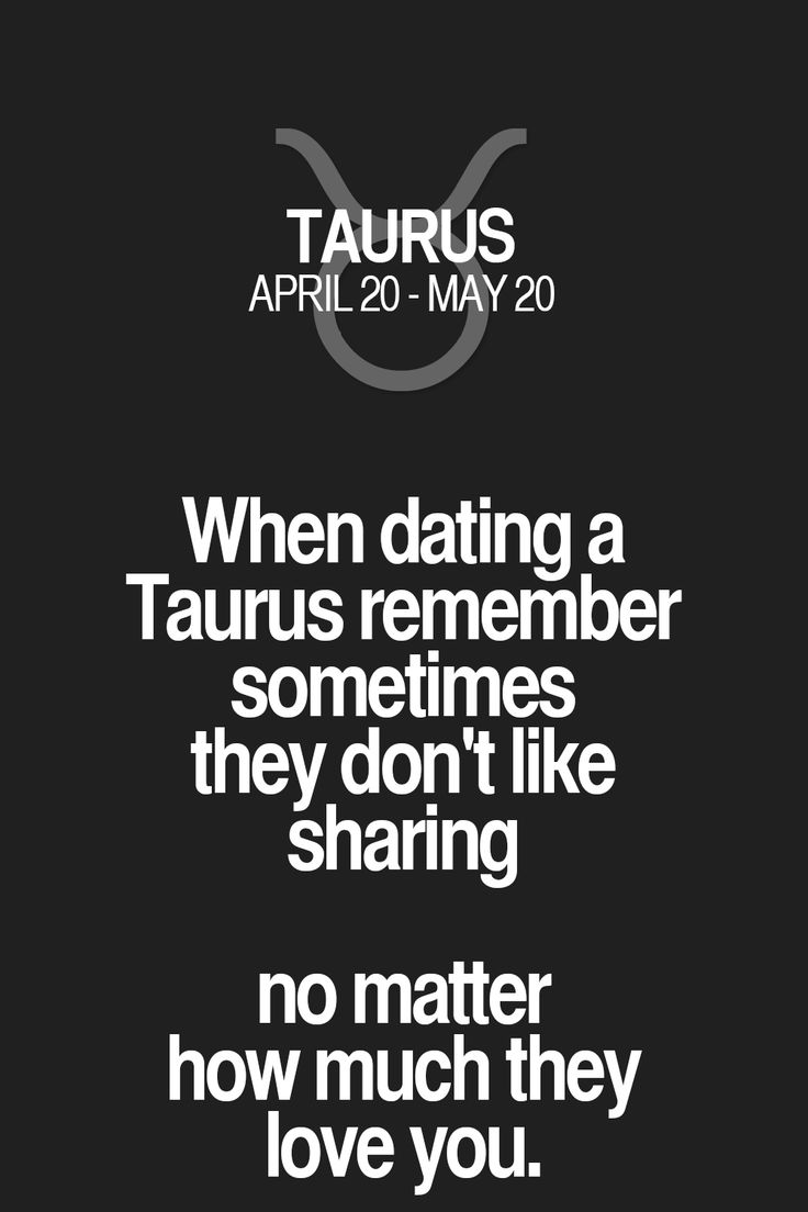 When dating a Taurus remember sometimes they don't like sharing no matter how much they love you. Taurus | Taurus Quotes | Taurus Zodiac Signs