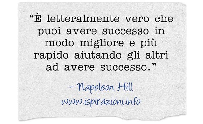 Napoleon Hill #frasi hai successo aiutando altri ad avere #successo | ispirazioni.info