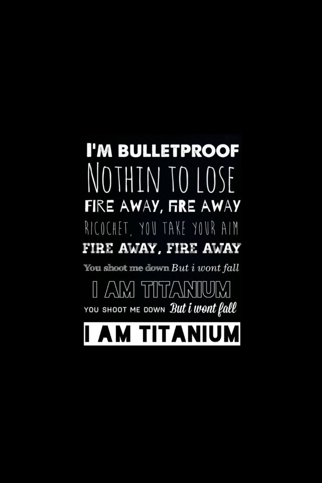 """I'm bulletproof, nothing to lose. Fire away, fire away"" David Guetta - Titanium"