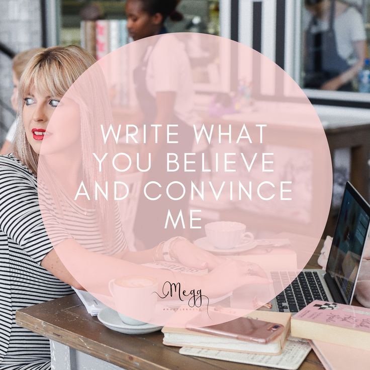write what you believe and convince me... it's really not as easy to do as it sounds. But, you can and you should.