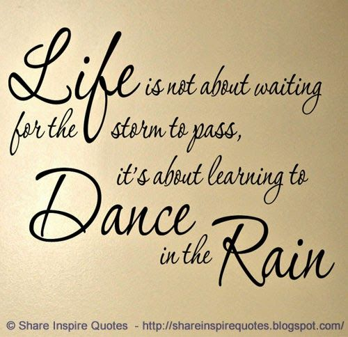 Life is not about waiting for the storm to pass, it's about learning to dance in the rain   #Life #lifelessons #lifeadvice #lifequotes #quotesonlife #ifequotesandsayings #waiting #storm #pass #learning #dance #rain #shareinspirequotes #share #inspire #quotes #whatsapp