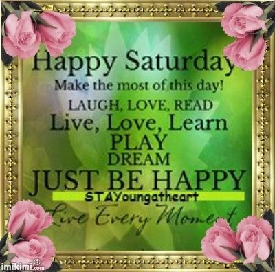 Happy Saturday...Most the most of this day!