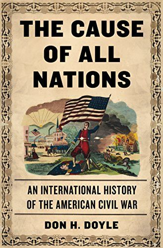 """The Cause of All Nations: An International History of the American Civil War - When Abraham Lincoln delivered the Gettysburg Address in 1863, he had broader aims than simply rallying a war-weary nation. Lincoln realized that the Civil War had taken on a wider significance—that all of Europe and Latin America was watching to see whether the United States, a beleaguered model of democracy, would indeed """"perish from the earth.""""  In The Cause of All Nations, distinguished historian Don H. Doyle…"""