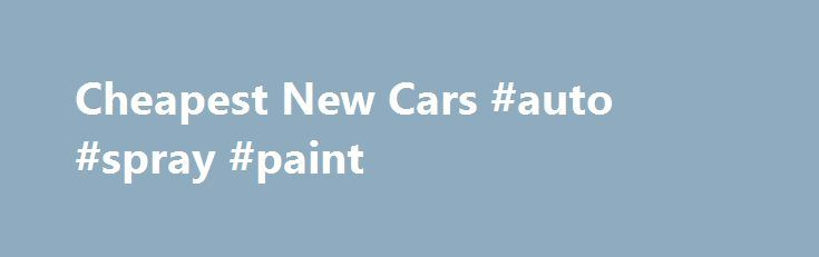Cheapest New Cars #auto #spray #paint http://auto.nef2.com/cheapest-new-cars-auto-spray-paint/  #cheap new cars # Cheapest New Cars.net 2012 Toyota Yaris The 2012 Toyota Yaris is a refreshed version of this subcompact model. While the model has many changes for 2012 perhaps the biggest change is that the sedan is no longer offered. With the growing sales of hatchbacks and their greater cargo capacity, Toyota has Continue Reading