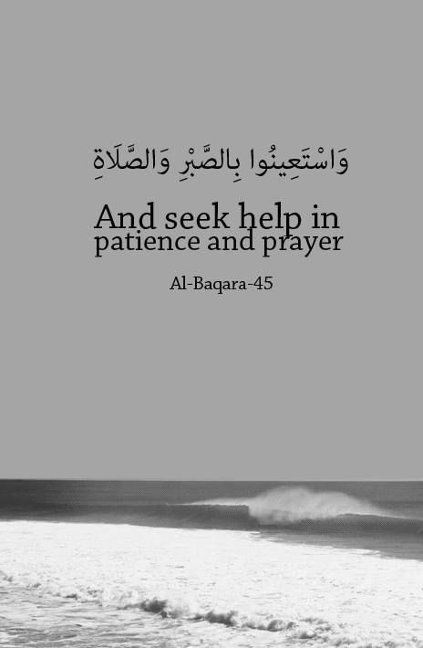 """2:45 """"And seek help through patience and prayer, and indeed, it is difficult except for the humbly submissive [to Allah ]"""""""