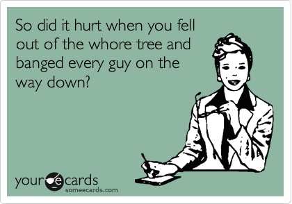 So did it hurt when you fell out of the whore tree and banged every guy on the way down?: Comedy, Ho Tree, Bad Saving, Funny, Stupid Whores, Bad But, Dr. Who, Whore Tree