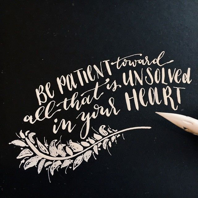 Be patient toward all that is unsolved in your heart.