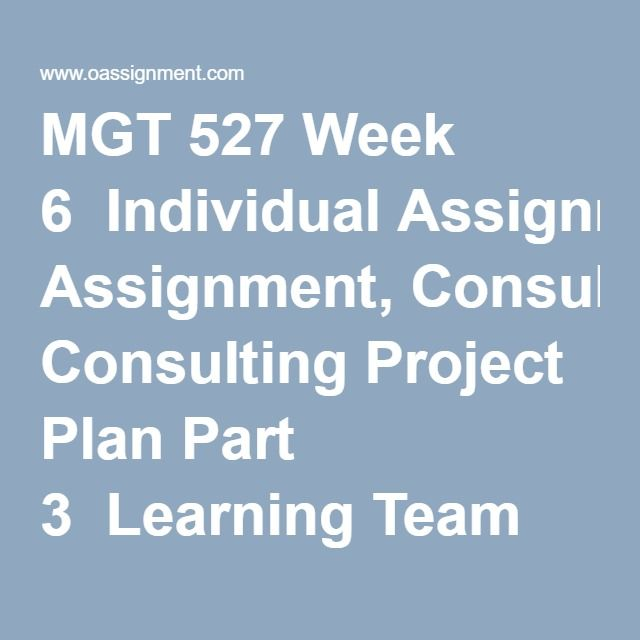 MGT 527 Week 6  Individual Assignment, Consulting Project Plan Part 3  Learning Team Assignment, Consultant's Code of Ethics Presentation