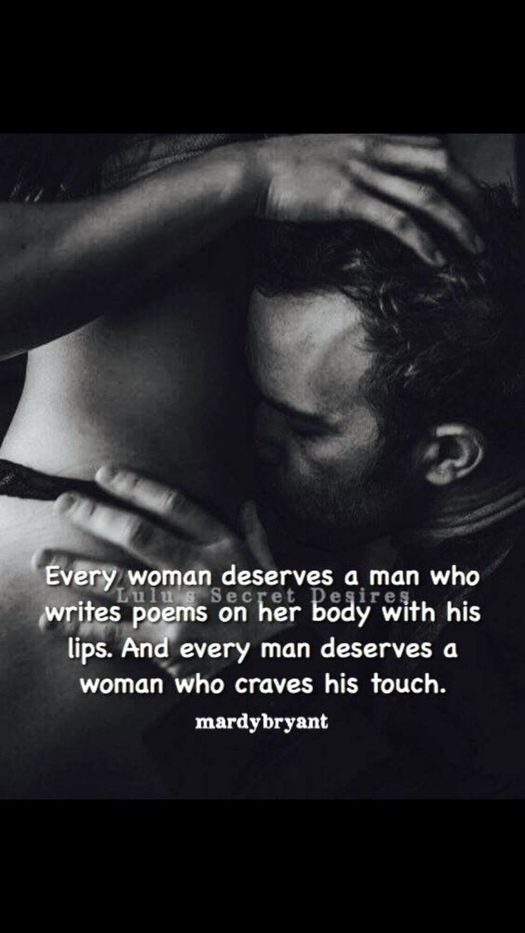 Every woman deserves a man who writes poems on her body with his lips. And every man deserves a woman who craves his touch.