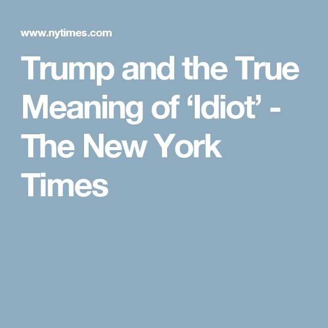 Trump and the True Meaning of 'Idiot' - The New York Times