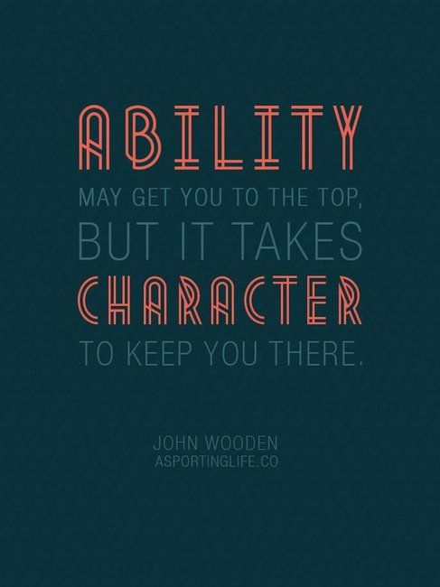 Ability may get you to the top, but it takes character to keep you there.