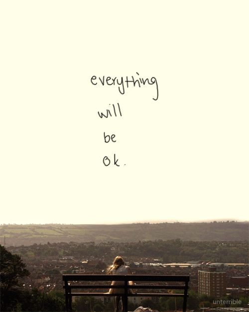 Everything will be ok. Even when it feels like it won't. yes
