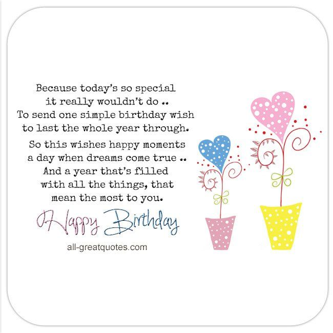 Happy Birthday - Because today's so special, it really wouldn't do, to send one simple birthday wish, to last the whole year through. So this wishes happy moments, a day when dreams come true and a year that's filled with all the things, that mean the most to you. | all-greatquotes.com