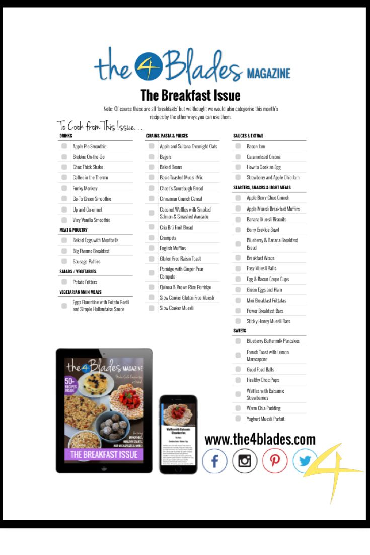Here's a checklist of all the recipes published in The 4 Blades Magazine Breakfast Issue. The 4 Blades Magazine is like a monthly Thermomix eBook for the iPad, iPhone and for Android devices. You can subscribe for apple here - https://itunes.apple.com/au/app/4-blades-magazine-beautiful/id919359814?mt=8 And you can subscribe for Android here - https://play.google.com/store/apps/details?id=com.bebaidcade.badbbebaidcade&hl=en