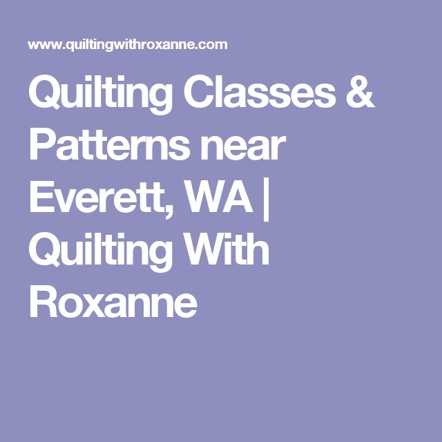 Quilting Classes & Patterns near Everett, WA | Quilting With Roxanne